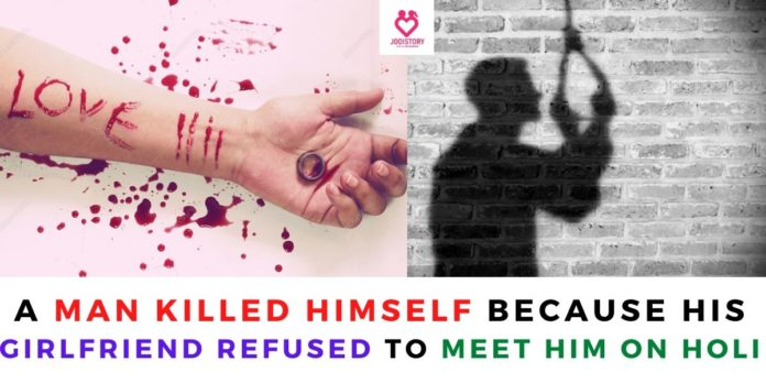 man commit sucide because girlfriend refused to meet him on holi