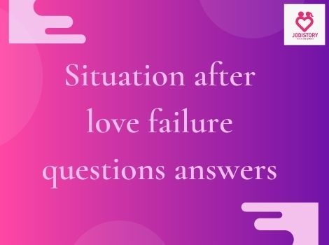 Situation after love failure questions answers